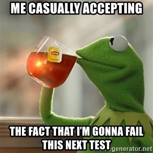 Kermit The Frog Drinking Tea - Me casually accepting  The fact that I'm gonna fail this next test