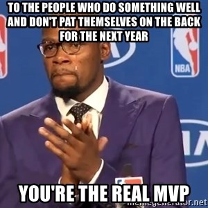 KD you the real mvp f - to the people who do something well and don't pat themselves on the back for the next year you're the real MVP