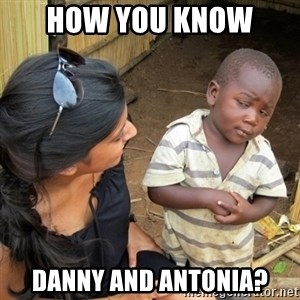 you mean to tell me black kid - How you know  Danny and Antonia?