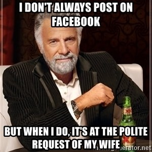 The Most Interesting Man In The World - I DON'T ALWAYS POST ON FACEBOOK BUT WHEN I DO, IT'S AT THE POLITE REQUEST OF MY WIFE