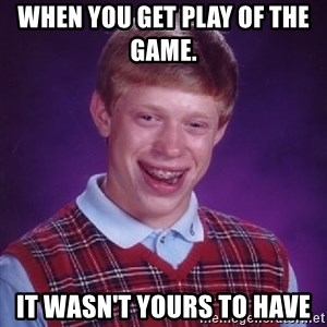 Bad Luck Brian - When you get play of the game.     It wasn't yours to have