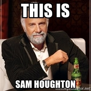 The Most Interesting Man In The World - THIS IS SAM HOUGHTON