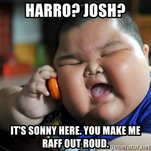 fat chinese kid - HARRO? JOSH? IT'S SONNY HERE. YOU MAKE ME RAFF OUT ROUD.