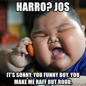 fat chinese kid - HARRO? JOS IT'S SONNY. YOU FUNNY BOY. YOU MAKE ME RAFF OUT ROUD.