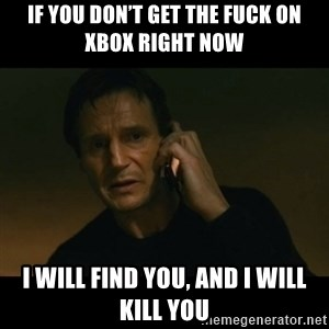 liam neeson taken - If you don't get the fuck on Xbox right now I will find you, and I will kill you