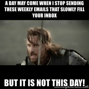 But it is not this Day ARAGORN - A day may come when I stop sending these weekly emails that slowly fill your inbox but it is not this day!