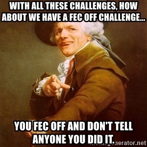 Joseph Ducreux - With all these challenges, how about we have a FEC OFF challenge... You fec off and don't tell anyone you did it.