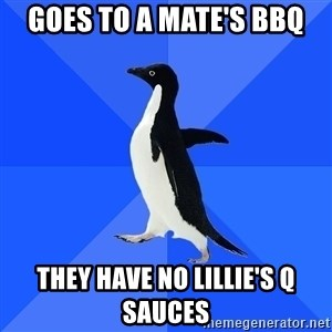 Socially Awkward Penguin - Goes to a mate's BBQ they have no lillie's q sauces
