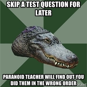 Aspie Alligator - Skip a test question for later paranoid teacher will find out you did them in the wrong order