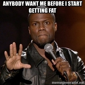 Kevin Hart - Anybody want me before I start getting fat