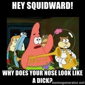 Patrick Star Instrument - Hey Squidward! Why does your nose look like a dick?