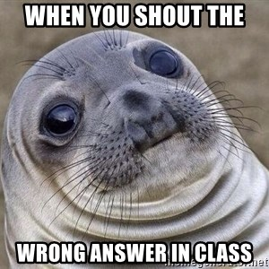 Awkward Seal - when you shout the  wrong answer in class