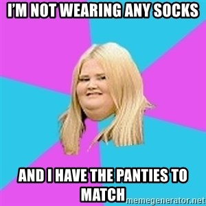 Fat Girl - I'm not wearing any socks And I have the panties to match