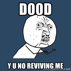 Y U No - D00D Y U NO REVIVING ME