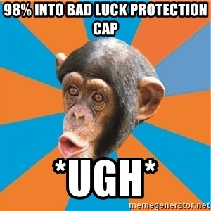 Stupid Monkey - 98% into bad luck protection cap *ugh*