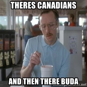 so i guess you could say things are getting pretty serious - theres canadians and then there buda