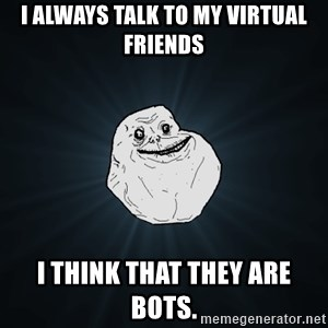Forever Alone - I always talk to my virtual friends I think that they are bots.
