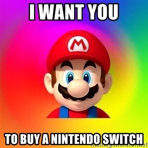 Mario Says - I WANT YOU TO BUY A NINTENDO SWITCH