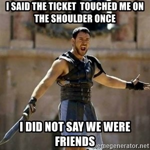 GLADIATOR - I said the ticket  touched me on the shoulder once I did not say we were friends