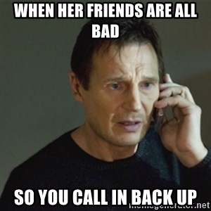 taken meme - When her friends are all bad So you call in back up