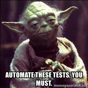 Advice Yoda - Automate these tests, you must.