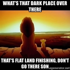 Simba - what's that dark place over there that's flat land finishing, don't go there son