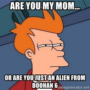 Futurama Fry - are you my mom... or are you just an alien from Doohan 6