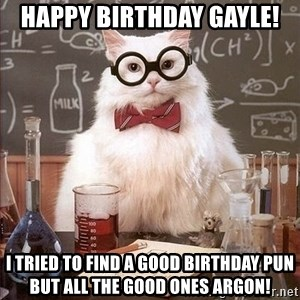 Chemistry Cat - Happy birthday Gayle! I tried to find a good birthday pun but all the good ones argon!