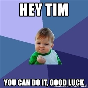 Success Kid - HEY TIM  YOU CAN DO IT, GOOD LUCK