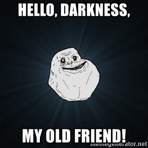Forever Alone - Hello, Darkness, My Old Friend!