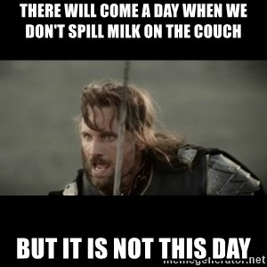 But it is not this Day ARAGORN - There will come a day when we don't spill milk on the couch but it is not this day
