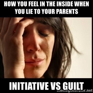 First World Problems - How you feel in the inside when you lie to your parents Initiative vs guilt
