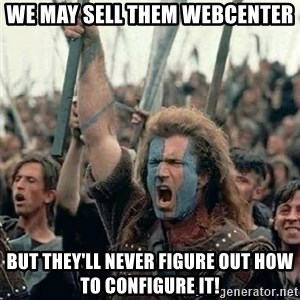 Brave Heart Freedom - we may sell them webcenter but they'll never figure out how to configure it!