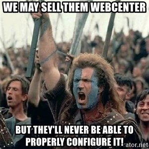 Brave Heart Freedom - we may sell them webcenter but they'll never be able to properly configure it!