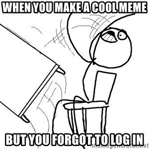 Desk Flip Rage Guy - When You make a cool meme  But you forgot to log in