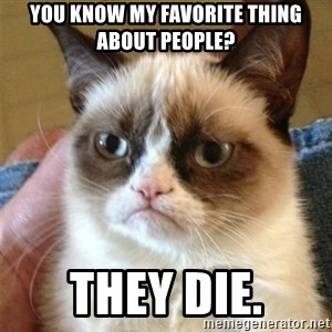 Grumpy Cat  - You know my favorite thing about people? They die.