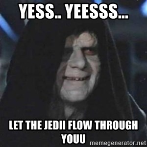 Sith Lord - Yess.. yeesss... Let the Jedii flow through youu