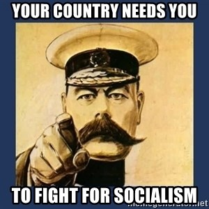 your country needs you - Your Country Needs You To Fight For socialism