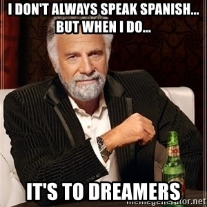 Most Interesting Man - I don't always speak spanish... But when I do... It's to dreamers