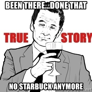 true story - Been There...Done That No Starbuck anymore