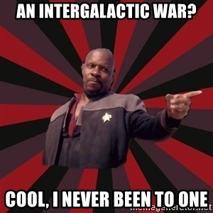 The Sisko - an intergalactic war? cool, i never been to one