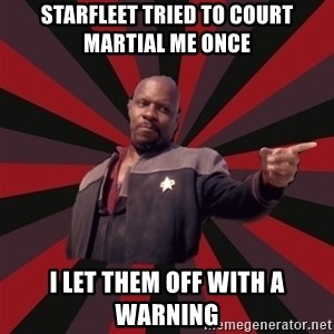 The Sisko - starfleet tried to court martial me once i let them off with a warning
