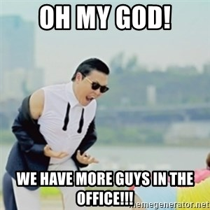 Gangnam Style - oh my god!  we have more guys in the office!!!