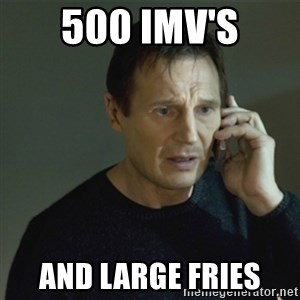 I don't know who you are... - 500 IMV's and large fries