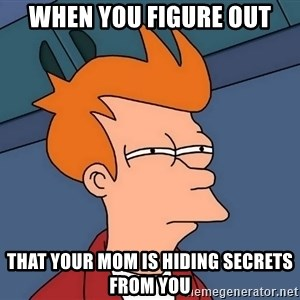 Futurama Fry - when you figure out that your mom is hiding secrets from you