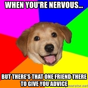 Advice Dog - When you're nervous... But there's that one friend there to give you advice