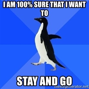 Socially Awkward Penguin - I am 100% sure that I want to stay and go