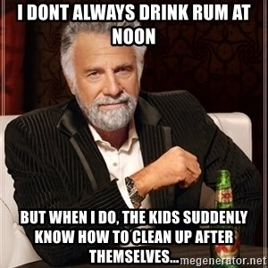 The Most Interesting Man In The World - i dont always drink rum at noon but when i do, the kids suddenly know how to clean up after themselves...