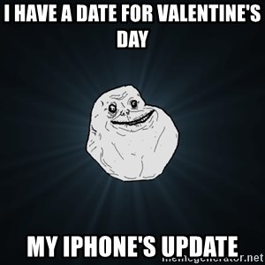 Forever Alone - i have a date for valentine's day my iphone's update