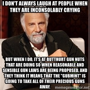 "The Most Interesting Man In The World - i don't always laugh at people when they are inconsolably crying but when i do, it's at butthurt gun nuts that are doing so when reasonable and sensible gun laws are being proposed, and they think it means that the ""gubmint"" is going to take all of their precious guns away."